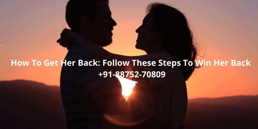 How To Get Her Back: Follow These Steps To Win Her Back +91-88752-70809
